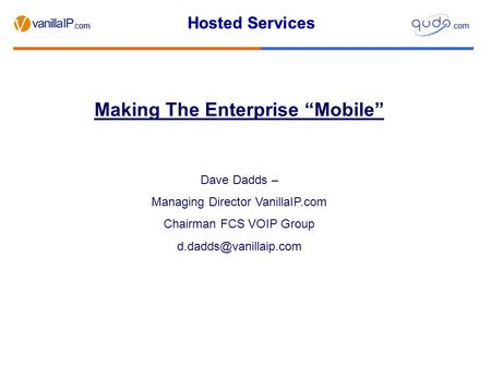 "Hosted Services.com Hosted Services.com Making The Enterprise ""Mobile"" Dave Dadds – Managing Director VanillaIP.com Chairman FCS VOIP Group"