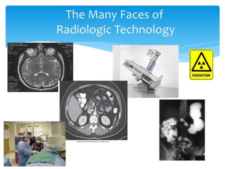 The Many Faces of Radiologic Technology. What is Radiologic Technology or Radiography? It is the art and science of using radiation to provide images.