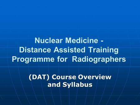 Nuclear Medicine - Distance Assisted Training Programme for Radiographers (DAT) Course Overview and Syllabus.