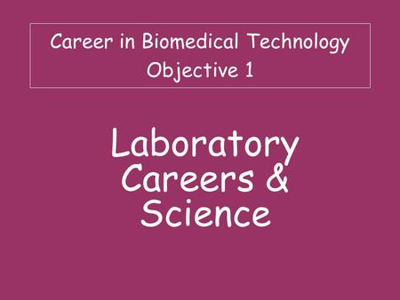 Career in Biomedical Technology Objective 1