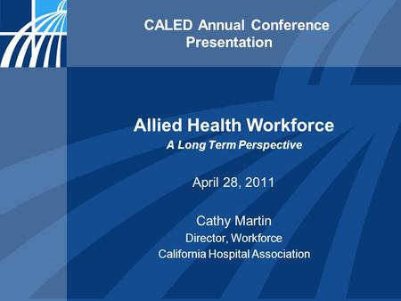 CALED Annual Conference Presentation Allied Health Workforce A Long Term Perspective April 28, 2011 Cathy Martin Director, Workforce California Hospital.