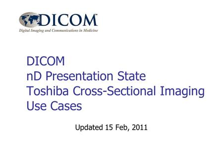 DICOM nD Presentation State Toshiba Cross-Sectional Imaging Use Cases Updated 15 Feb, 2011.