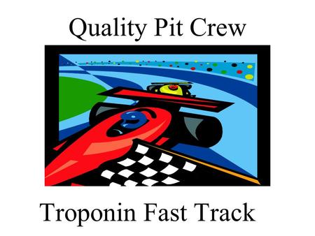 Quality Pit Crew Troponin Fast Track. Meet The Pit Crew  Crew Chief- Stephen Kahn, PhD  Co-Crew Chief- Mark Cichon, DO  Gas Man-Cindy Blakemore  Rt.