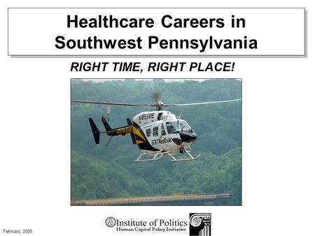 Healthcare Careers in Southwest Pennsylvania RIGHT TIME, RIGHT PLACE! February, 2006.