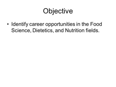 Objective Identify career opportunities in the Food Science, Dietetics, and Nutrition fields.