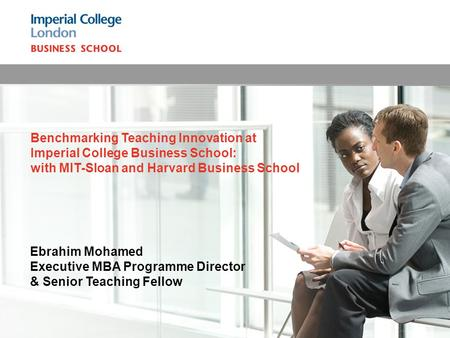 Ebrahim Mohamed Executive MBA Programme Director & Senior Teaching Fellow Benchmarking Teaching Innovation at Imperial College Business School: with MIT-Sloan.
