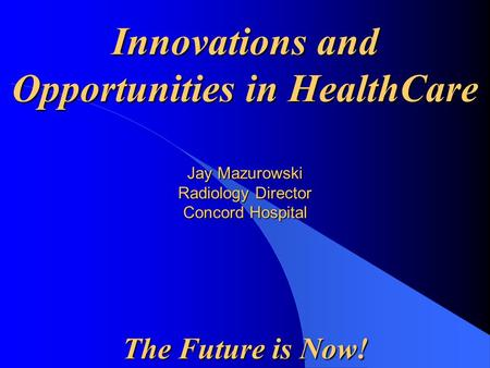 Jay Mazurowski Radiology Director Concord Hospital The Future is Now!