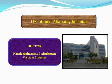 DR. ahmed Abanamy hospital DOCTOR Nazih Mohammed Alothman Vascular Surgeon.