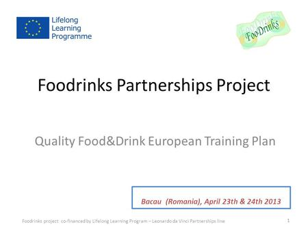 Foodrinks Partnerships Project Quality Food&Drink European Training Plan Foodrinks project co-financed by Lifelong Learning Program – Leonardo da Vinci.