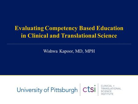 Evaluating Competency Based Education in Clinical and Translational Science Wishwa Kapoor, MD, MPH.