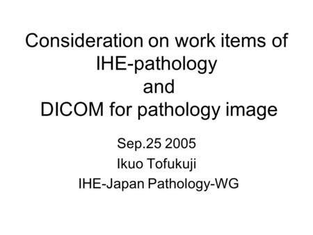 Consideration on work items of IHE-pathology and DICOM for pathology image Sep.25 2005 Ikuo Tofukuji IHE-Japan Pathology-WG.
