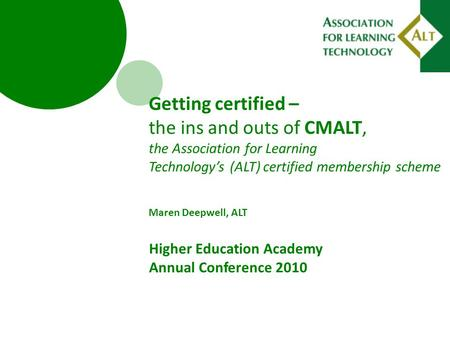 Getting certified – the ins and outs of CMALT, the Association for Learning Technology's (ALT) certified membership scheme Maren Deepwell, ALT Higher Education.