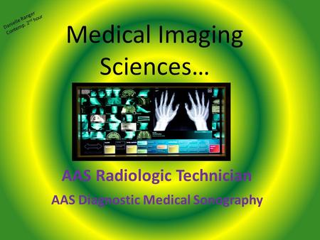 Medical Imaging Sciences… AAS Radiologic Technician AAS Diagnostic Medical Sonography Danielle Ranger Contemp. 2 nd hour.