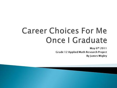 May 6 th 2011 Grade 12 Applied Math Research Project By James Wigley.
