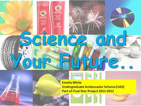 Emelia White Undergraduate Ambassador Scheme (UAS) Part of Final Year Project 2011-2012.
