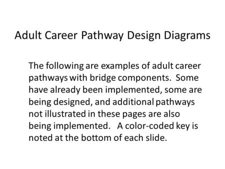 Adult Career Pathway Design Diagrams The following are examples of adult career pathways with bridge components. Some have already been implemented, some.