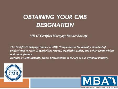 OBTAINING YOUR CMB DESIGNATION MBAF Certified Mortgage Banker Society The Certified Mortgage Banker (CMB) Designation is the industry standard of professional.