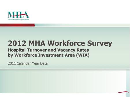 2012 MHA Workforce Survey Hospital Turnover and Vacancy Rates by Workforce Investment Area (WIA) 2011 Calendar Year Data.