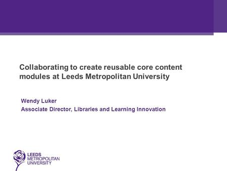 Collaborating to create reusable core content modules at Leeds Metropolitan University Wendy Luker Associate Director, Libraries and Learning Innovation.