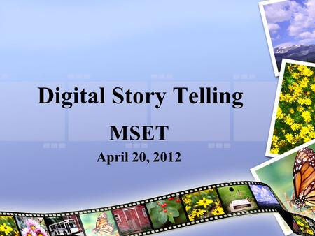 Digital Story Telling MSET April 20, 2012. A Picture Worth a 1000 Words If a picture is worth a thousand words – just think how effectively your sudents.