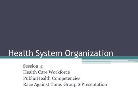 Health System Organization Session 4: Health Care Workforce Public Health Competencies Race Against Time: Group 2 Presentation.