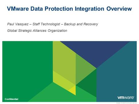 © 2009 VMware Inc. All rights reserved Confidential VMware Data Protection Integration Overview Paul Vasquez – Staff Technologist – Backup and Recovery.