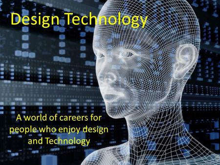 Design <strong>Technology</strong> A world of careers for people who enjoy design and <strong>Technology</strong>.