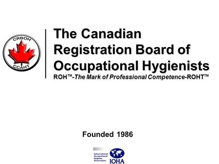 The Canadian Registration Board of Occupational Hygienists ROH TM -The Mark of Professional Competence-ROHT TM Founded 1986.