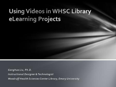 Gonghua Liu, Ph.D. Instructional Designer & Technologist Woodruff Health Sciences Center Library, Emory University.