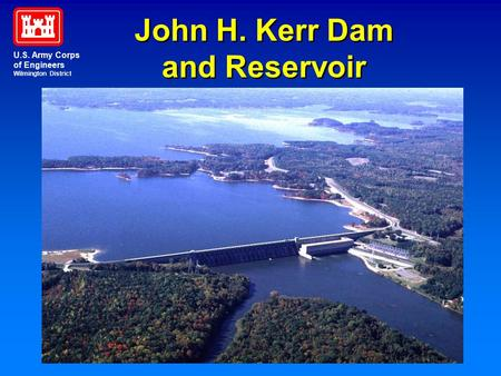 John H. Kerr Dam and Reservoir John H. Kerr Dam and Reservoir U.S. Army Corps of Engineers Wilmington District.