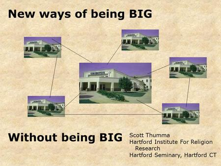 New ways of being BIG Scott Thumma Hartford Institute For Religion Research Hartford Seminary, Hartford CT Without being BIG.