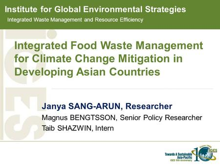 Institute for Global Environmental Strategies Integrated Food Waste Management for Climate Change Mitigation in Developing Asian Countries Janya SANG-ARUN,