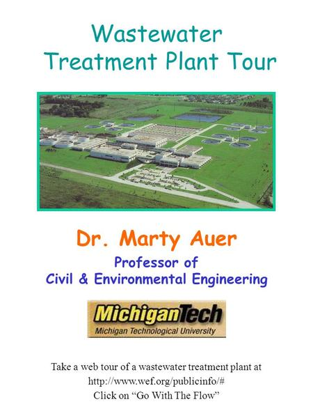 Wastewater Treatment Plant Tour Dr. Marty Auer Professor of Civil & Environmental Engineering Take a web tour of a wastewater treatment plant at