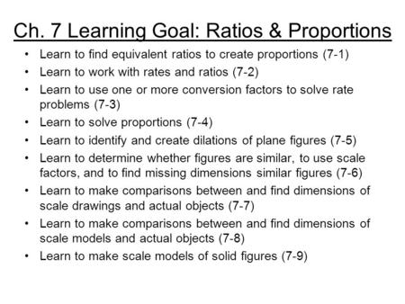 Ch. 7 Learning Goal: Ratios & Proportions Learn to find equivalent ratios to create proportions (7-1) Learn to work with rates and ratios (7-2) Learn to.
