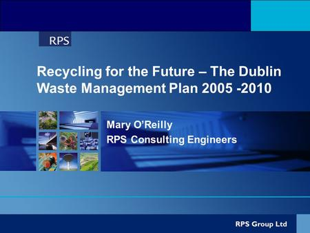 Recycling for the Future – The Dublin Waste Management Plan 2005 -2010 Mary O'Reilly RPS Consulting Engineers.