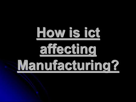 How is ict affecting Manufacturing?. So what is Manufacturing? The process of making a raw material into a finished product; especially in large quantities.