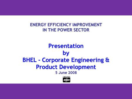1 ENERGY EFFICIENCY IMPROVEMENT IN THE POWER SECTOR Presentationby BHEL - Corporate Engineering & Product Development 5 June 2008.