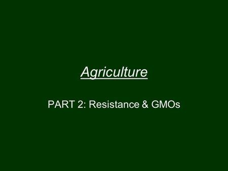 Agriculture PART 2: Resistance & GMOs. Evolution and Chemicals Resistance (Bacteria) If an antibiotic is very effective it may kill 99.99% of all the.