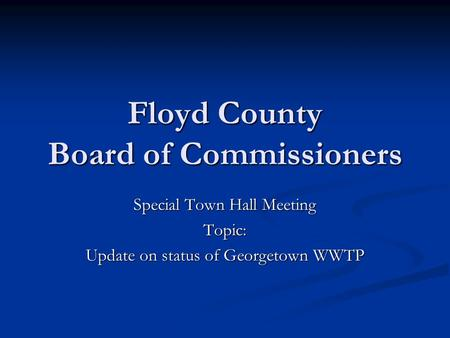 Floyd County Board of Commissioners Special Town Hall Meeting Topic: Update on status of Georgetown WWTP.