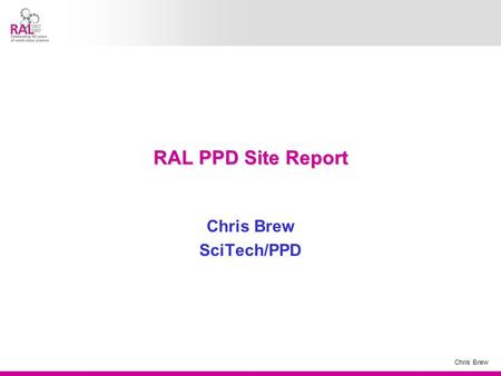 Chris Brew RAL PPD Site Report Chris Brew SciTech/PPD.