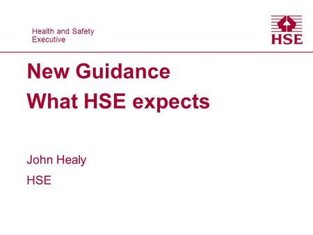 Health and Safety Executive Health and Safety Executive New Guidance What HSE expects John Healy HSE.