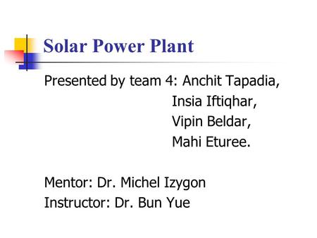 Solar Power Plant Presented by team 4: Anchit Tapadia, Insia Iftiqhar, Vipin Beldar, Mahi Eturee. Mentor: Dr. Michel Izygon Instructor: Dr. Bun Yue.