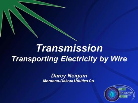 Transmission Transporting Electricity by Wire Darcy Neigum Montana-Dakota Utilities Co.