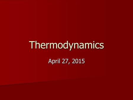 Thermodynamics April 27, 2015April 27, 2015April 27, 2015.