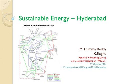Sustainable Energy – Hyderabad M.Thimma Reddy K.Raghu People's Monitoring Group on Electricity Regulation (PMGER) 7 th October, 2014 11 th Metropolis World.