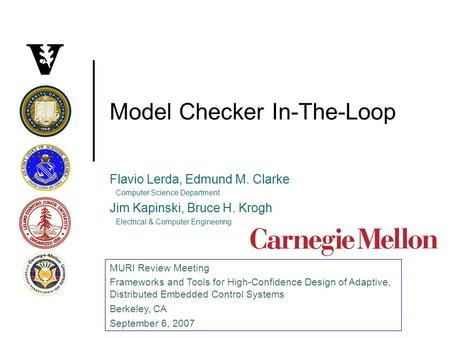 Model Checker In-The-Loop Flavio Lerda, Edmund M. Clarke Computer Science Department Jim Kapinski, Bruce H. Krogh Electrical & Computer Engineering MURI.