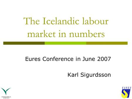 The Icelandic labour market in numbers Eures Conference in June 2007 Karl Sigurdsson.