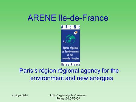 Philippe SalviAER- regional policy seminar Porjus - 01/07/2005 ARENE Ile-de-France Paris's région régional agency for the environment and new energies.