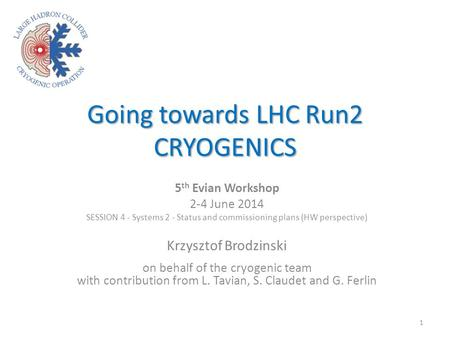 Going towards LHC Run2 CRYOGENICS 5 th Evian Workshop 2-4 June 2014 SESSION 4 - Systems 2 - Status and commissioning plans (HW perspective) Krzysztof Brodzinski.