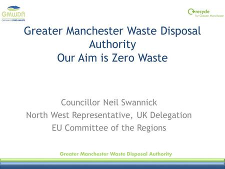 Greater Manchester Waste Disposal Authority Our Aim is Zero Waste Councillor Neil Swannick North West Representative, UK Delegation EU Committee of the.